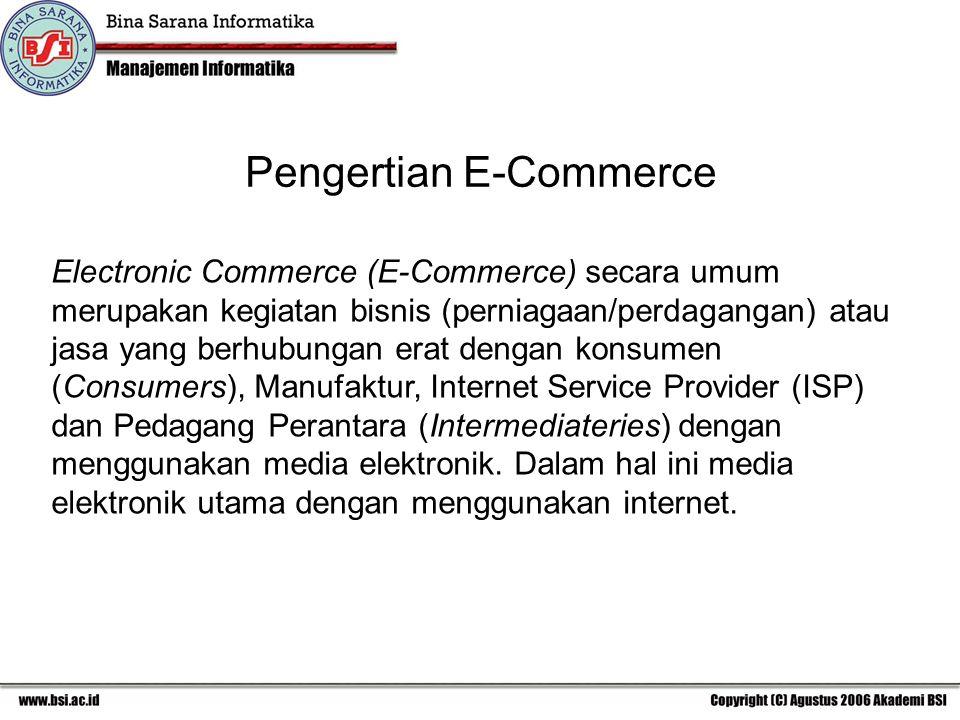 Pengertian E-Commerce Electronic Commerce (E-Commerce) secara umum merupakan kegiatan bisnis (perniagaan/perdagangan) atau jasa yang berhubungan erat dengan konsumen (Consumers), Manufaktur, Internet Service Provider (ISP) dan Pedagang Perantara (Intermediateries) dengan menggunakan media elektronik.