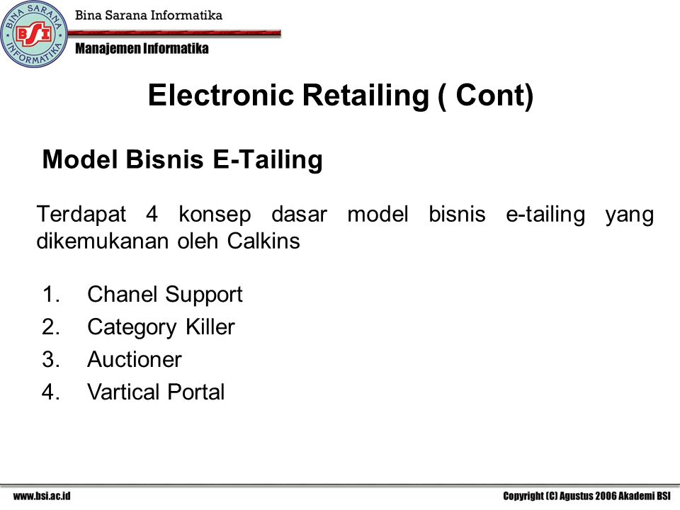 Model Bisnis E-Tailing Terdapat 4 konsep dasar model bisnis e-tailing yang dikemukanan oleh Calkins Electronic Retailing ( Cont) 1.Chanel Support 2.Ca