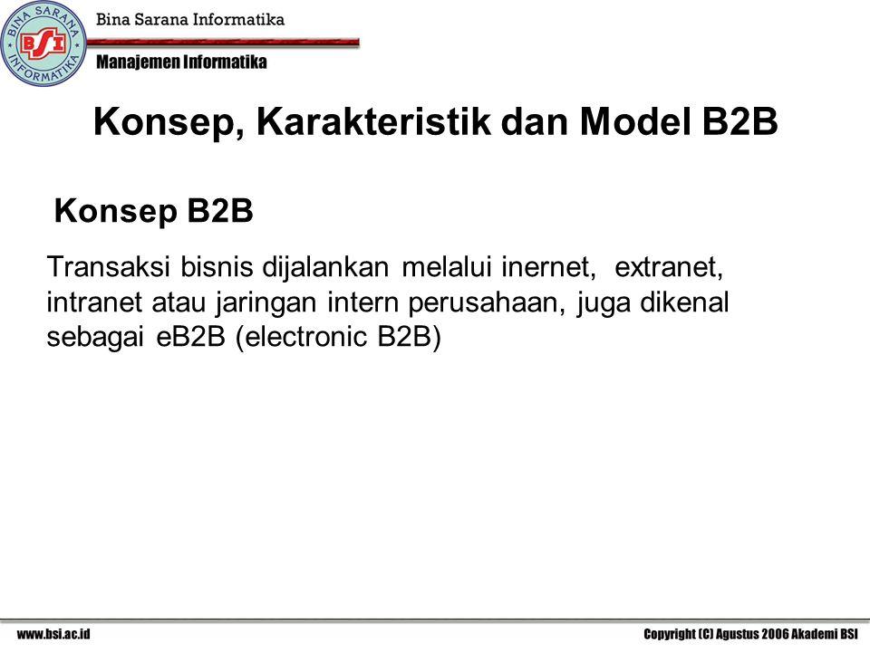 Konsep B2B Transaksi bisnis dijalankan melalui inernet, extranet, intranet atau jaringan intern perusahaan, juga dikenal sebagai eB2B (electronic B2B) Konsep, Karakteristik dan Model B2B