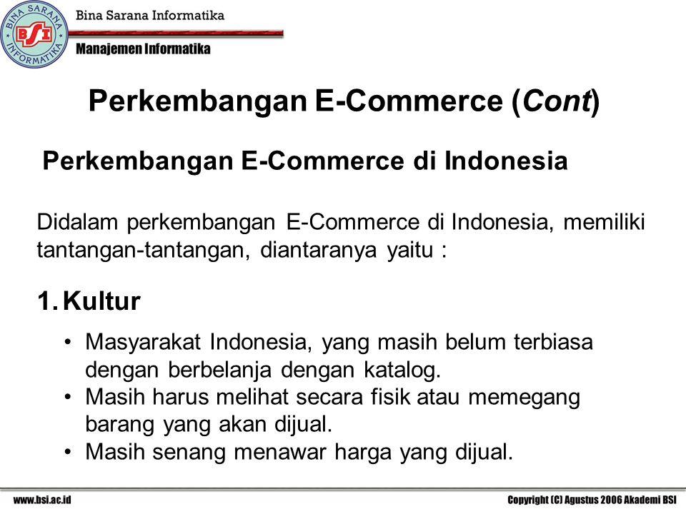 Perkembangan E-Commerce (Cont) Perkembangan E-Commerce di Indonesia Didalam perkembangan E-Commerce di Indonesia, memiliki tantangan-tantangan, diantaranya yaitu : 1.Kultur Masyarakat Indonesia, yang masih belum terbiasa dengan berbelanja dengan katalog.