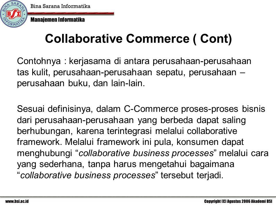 Collaborative Commerce ( Cont) Contohnya : kerjasama di antara perusahaan-perusahaan tas kulit, perusahaan-perusahaan sepatu, perusahaan – perusahaan buku, dan lain-lain.