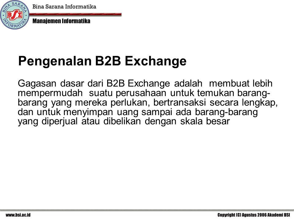 Pengenalan B2B Exchange Gagasan dasar dari B2B Exchange adalah membuat lebih mempermudah suatu perusahaan untuk temukan barang- barang yang mereka perlukan, bertransaksi secara lengkap, dan untuk menyimpan uang sampai ada barang-barang yang diperjual atau dibelikan dengan skala besar