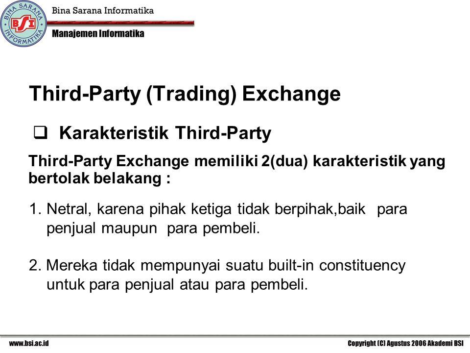 Third-Party (Trading) Exchange Third-Party Exchange memiliki 2(dua) karakteristik yang bertolak belakang : 1.Netral, karena pihak ketiga tidak berpihak,baik para penjual maupun para pembeli.
