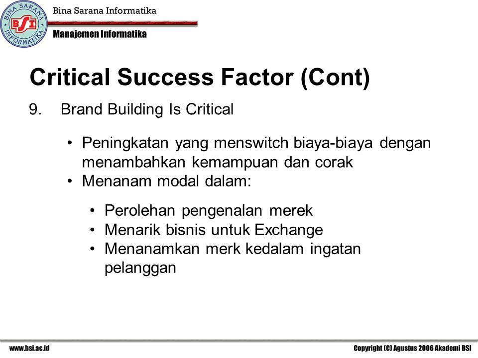Critical Success Factor (Cont) 9.Brand Building Is Critical Peningkatan yang menswitch biaya-biaya dengan menambahkan kemampuan dan corak Menanam modal dalam: Perolehan pengenalan merek Menarik bisnis untuk Exchange Menanamkan merk kedalam ingatan pelanggan
