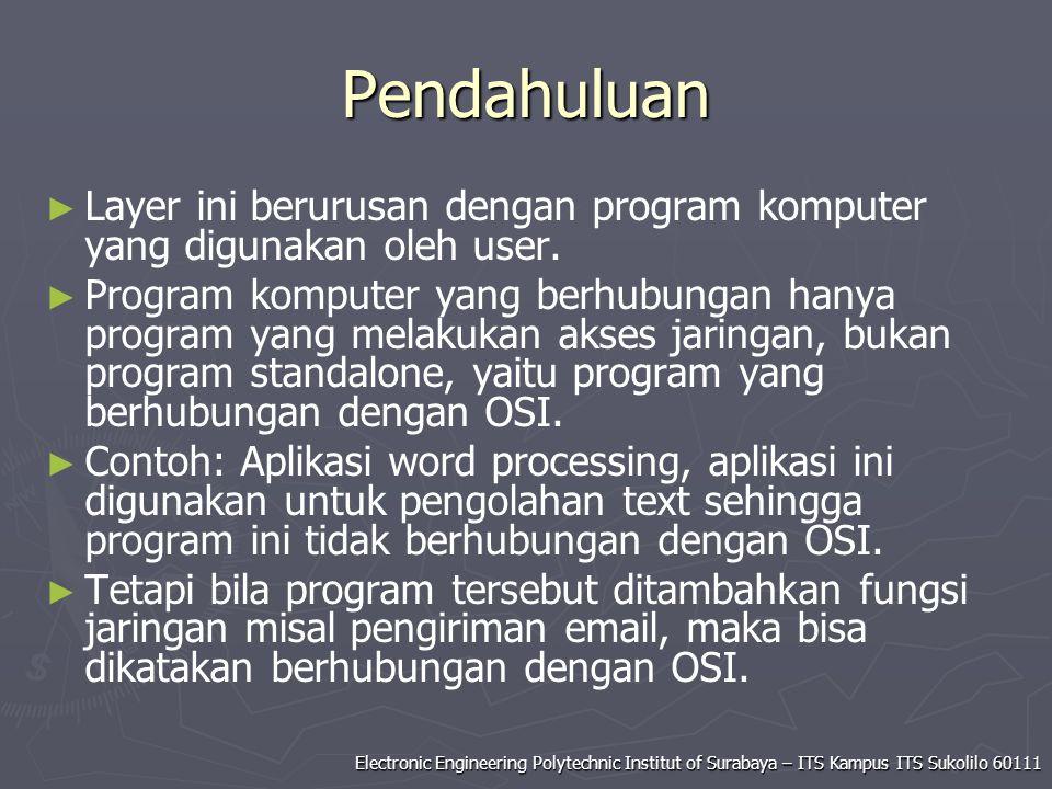 Electronic Engineering Polytechnic Institut of Surabaya – ITS Kampus ITS Sukolilo 60111 Pendahuluan ► ► Layer ini berurusan dengan program komputer yang digunakan oleh user.
