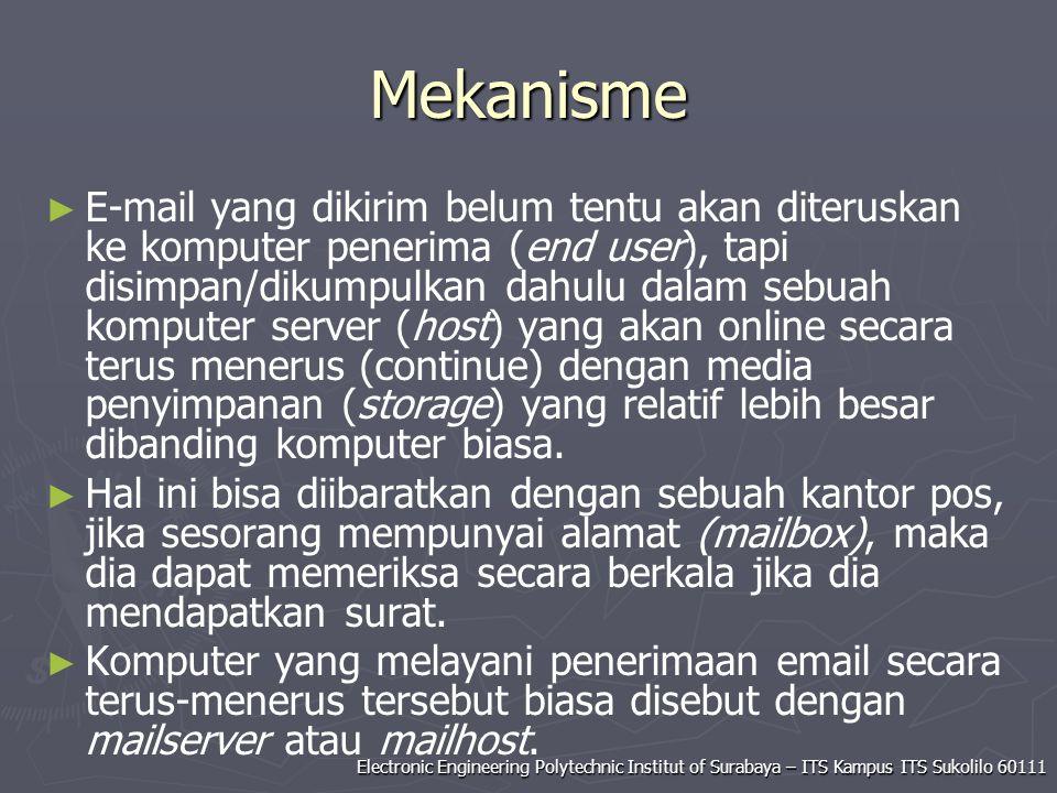 Electronic Engineering Polytechnic Institut of Surabaya – ITS Kampus ITS Sukolilo 60111 Mekanisme ► ► E-mail yang dikirim belum tentu akan diteruskan ke komputer penerima (end user), tapi disimpan/dikumpulkan dahulu dalam sebuah komputer server (host) yang akan online secara terus menerus (continue) dengan media penyimpanan (storage) yang relatif lebih besar dibanding komputer biasa.
