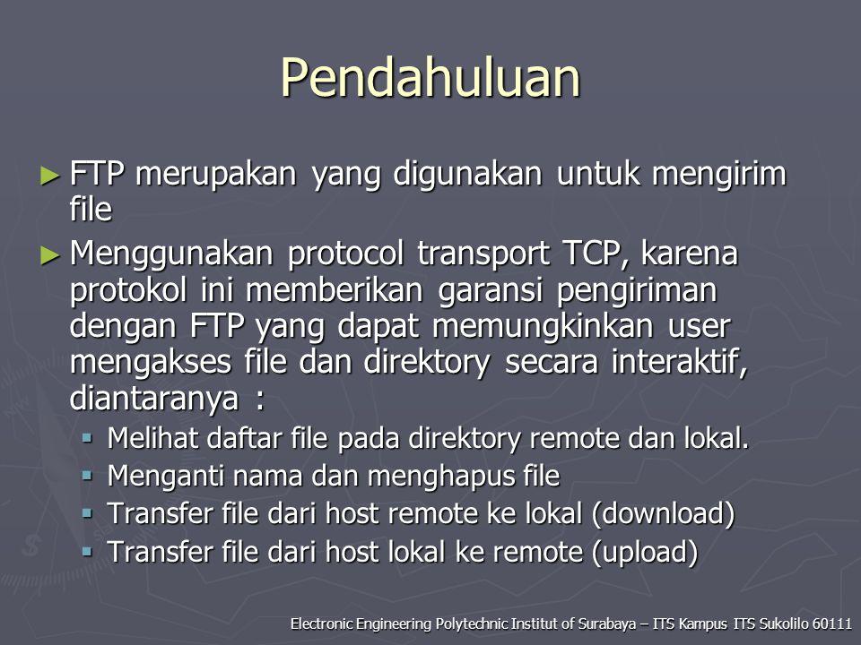 Electronic Engineering Polytechnic Institut of Surabaya – ITS Kampus ITS Sukolilo 60111 Pendahuluan ► FTP merupakan yang digunakan untuk mengirim file ► Menggunakan protocol transport TCP, karena protokol ini memberikan garansi pengiriman dengan FTP yang dapat memungkinkan user mengakses file dan direktory secara interaktif, diantaranya :  Melihat daftar file pada direktory remote dan lokal.