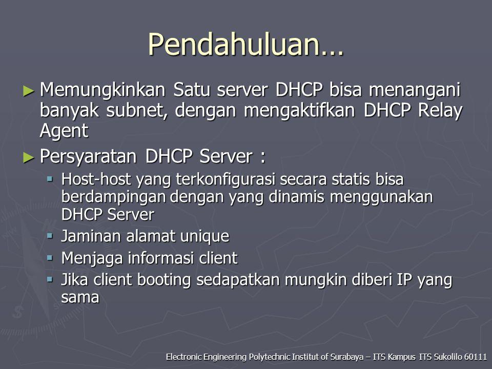 Electronic Engineering Polytechnic Institut of Surabaya – ITS Kampus ITS Sukolilo 60111 Pendahuluan… ► Memungkinkan Satu server DHCP bisa menangani banyak subnet, dengan mengaktifkan DHCP Relay Agent ► Persyaratan DHCP Server :  Host-host yang terkonfigurasi secara statis bisa berdampingan dengan yang dinamis menggunakan DHCP Server  Jaminan alamat unique  Menjaga informasi client  Jika client booting sedapatkan mungkin diberi IP yang sama