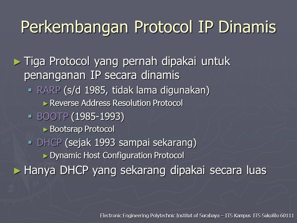 Electronic Engineering Polytechnic Institut of Surabaya – ITS Kampus ITS Sukolilo 60111 Perkembangan Protocol IP Dinamis ► Tiga Protocol yang pernah dipakai untuk penanganan IP secara dinamis  RARP (s/d 1985, tidak lama digunakan) ► Reverse Address Resolution Protocol  BOOTP (1985-1993) ► Bootsrap Protocol  DHCP (sejak 1993 sampai sekarang) ► Dynamic Host Configuration Protocol ► Hanya DHCP yang sekarang dipakai secara luas