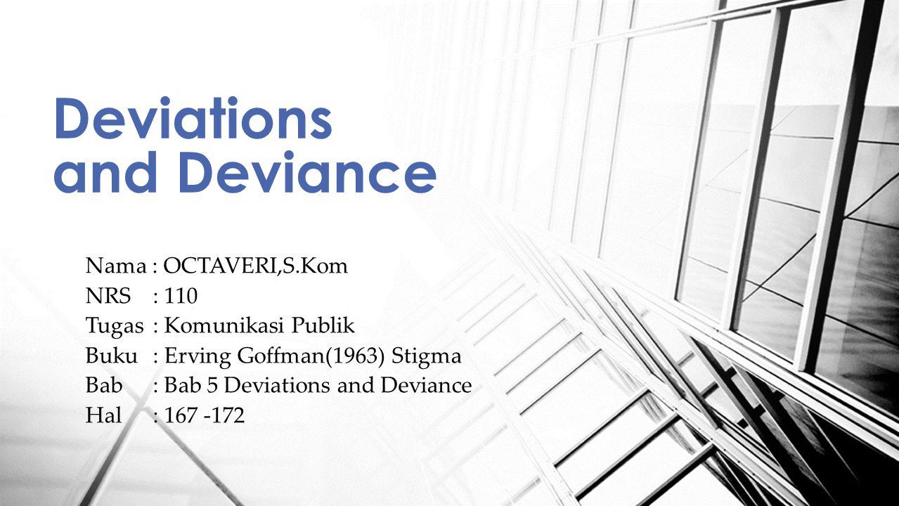 Nama : OCTAVERI,S.Kom NRS: 110 Tugas : Komunikasi Publik Buku: Erving Goffman(1963) Stigma Bab: Bab 5 Deviations and Deviance Hal: 167 -172 Deviations