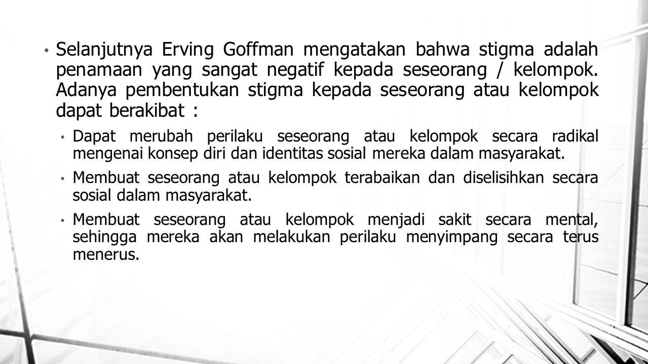 Selanjutnya Erving Goffman mengatakan bahwa stigma adalah penamaan yang sangat negatif kepada seseorang / kelompok. Adanya pembentukan stigma kepada s