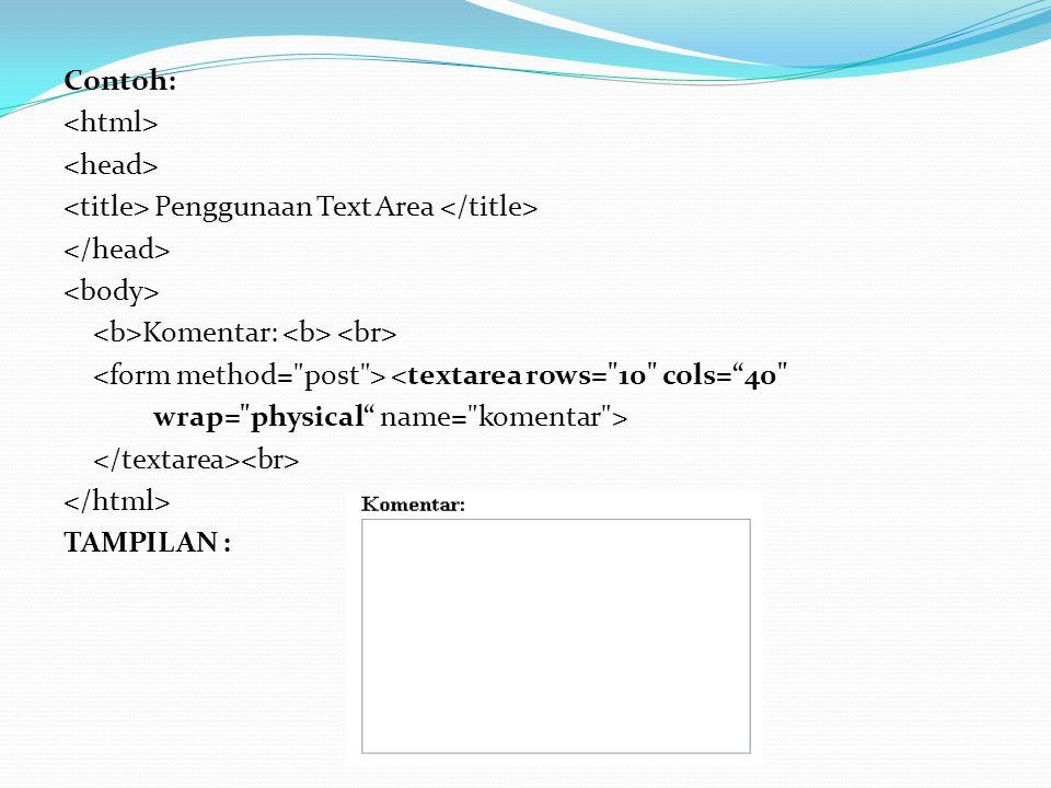 Contoh: Penggunaan Text Area Komentar: <textarea rows= 10 cols= 40 wrap= physical name= komentar > TAMPILAN :
