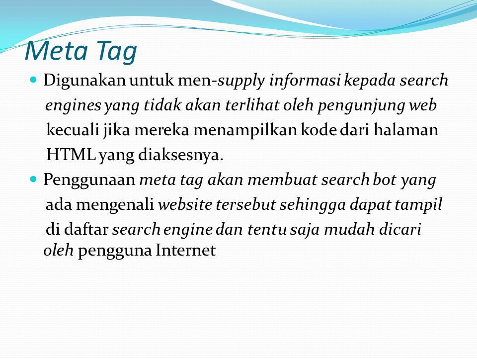 Meta Tag Digunakan untuk men-supply informasi kepada search engines yang tidak akan terlihat oleh pengunjung web kecuali jika mereka menampilkan kode dari halaman HTML yang diaksesnya.
