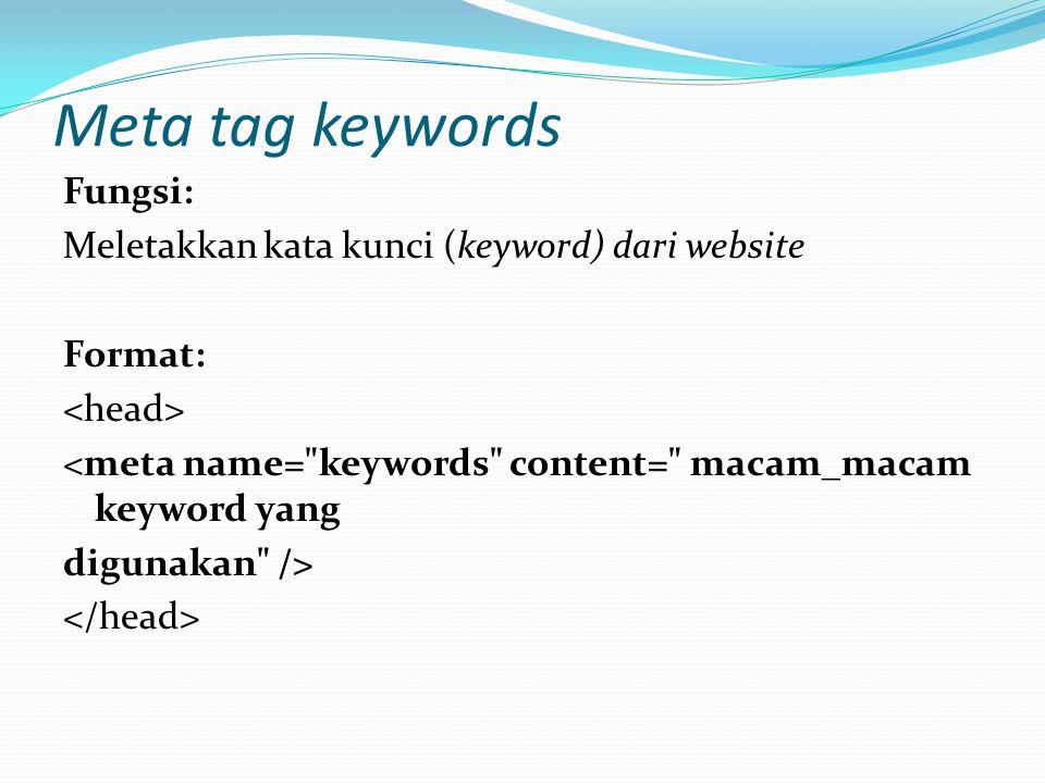 Meta tag keywords Fungsi: Meletakkan kata kunci (keyword) dari website Format: <meta name= keywords content= macam_macam keyword yang digunakan />