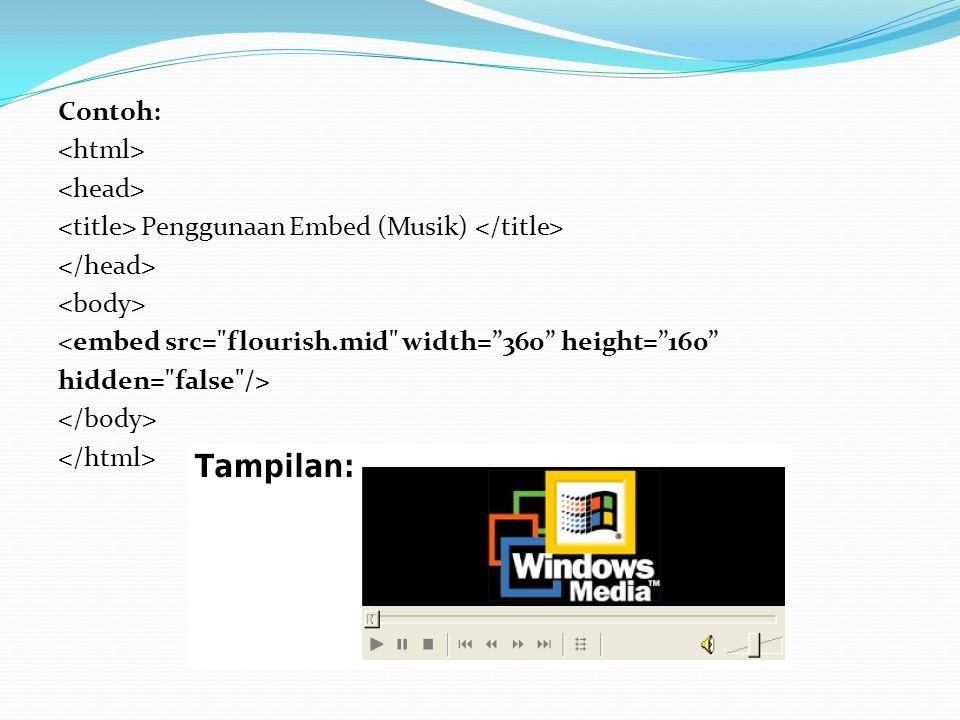 Contoh: Penggunaan Embed (Musik) <embed src= flourish.mid width= 360 height= 160 hidden= false />