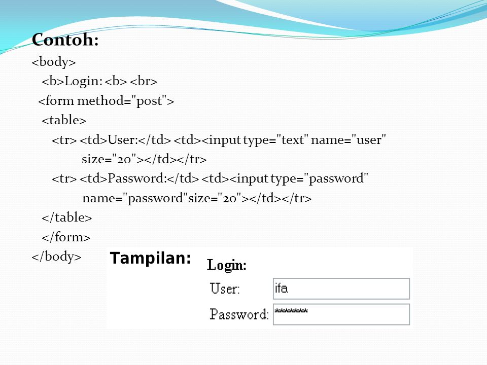 Contoh: Login: User: <input type= text name= user size= 20 > Password: <input type= password name= password size= 20 >