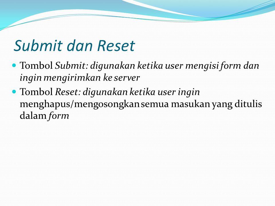 Submit dan Reset Tombol Submit: digunakan ketika user mengisi form dan ingin mengirimkan ke server Tombol Reset: digunakan ketika user ingin menghapus/mengosongkan semua masukan yang ditulis dalam form