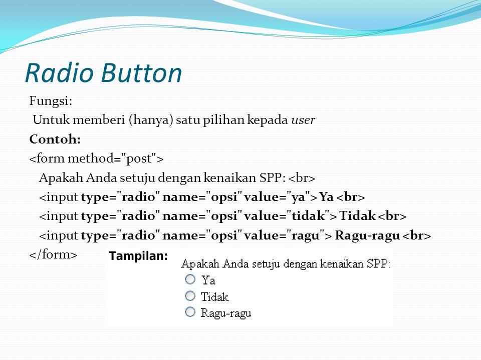 Radio Button Fungsi: Untuk memberi (hanya) satu pilihan kepada user Contoh: Apakah Anda setuju dengan kenaikan SPP: Ya Tidak Ragu-ragu