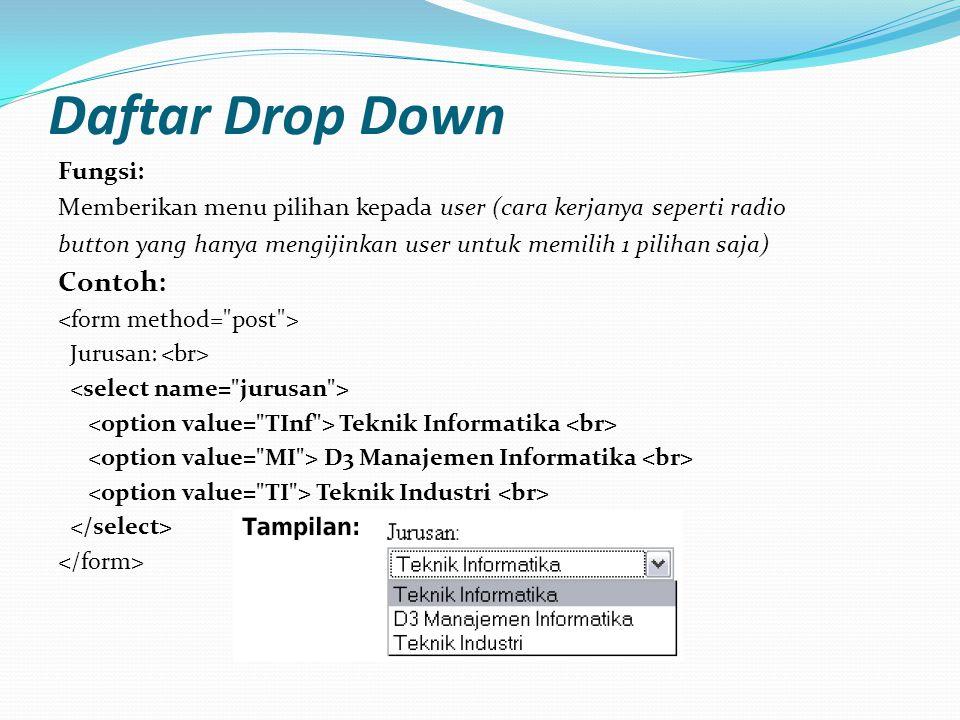 Daftar Drop Down Fungsi: Memberikan menu pilihan kepada user (cara kerjanya seperti radio button yang hanya mengijinkan user untuk memilih 1 pilihan saja) Contoh: Jurusan: Teknik Informatika D3 Manajemen Informatika Teknik Industri