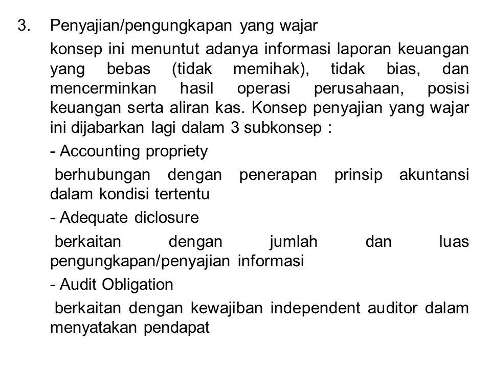 3.Penyajian/pengungkapan yang wajar konsep ini menuntut adanya informasi laporan keuangan yang bebas (tidak memihak), tidak bias, dan mencerminkan hasil operasi perusahaan, posisi keuangan serta aliran kas.