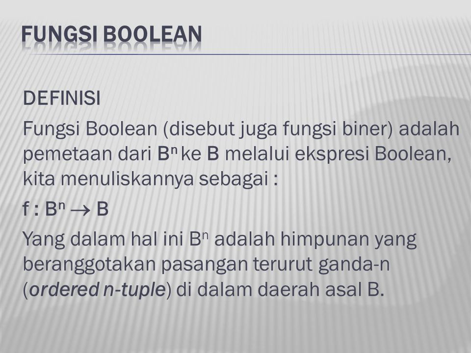 DEFINISI Fungsi Boolean (disebut juga fungsi biner) adalah pemetaan dari B n ke B melalui ekspresi Boolean, kita menuliskannya sebagai : f : B n  B Y