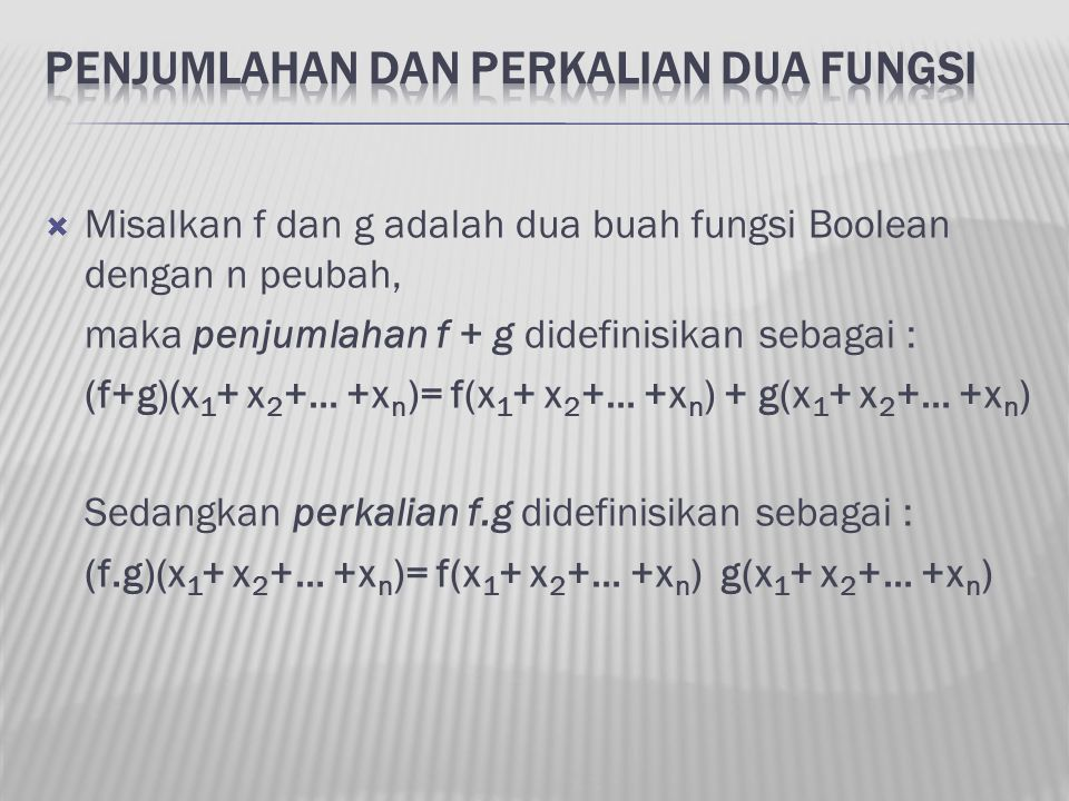  Misalkan f dan g adalah dua buah fungsi Boolean dengan n peubah, maka penjumlahan f + g didefinisikan sebagai : (f+g)(x 1 + x 2 +… +x n )= f(x 1 + x