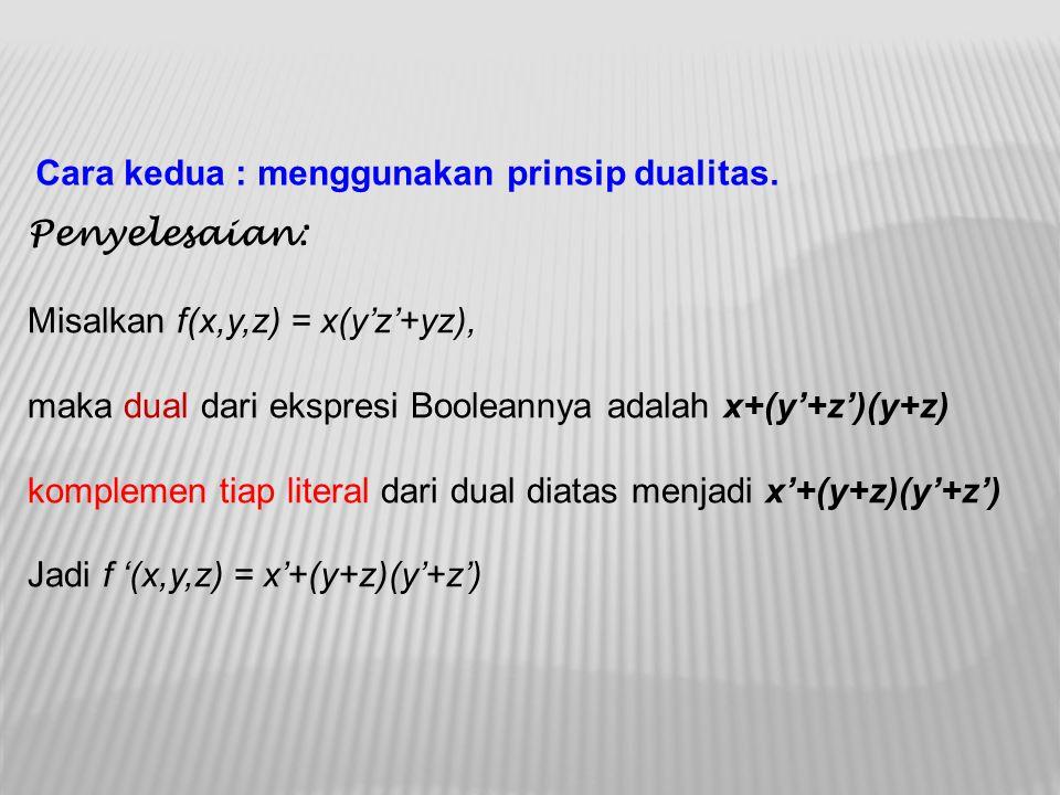 Cara kedua : menggunakan prinsip dualitas. Penyelesaian: Misalkan f(x,y,z) = x(y'z'+yz), maka dual dari ekspresi Booleannya adalah x+(y'+z')(y+z) komp