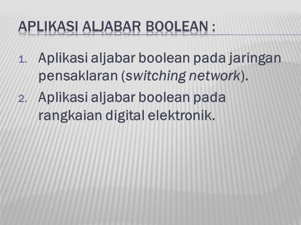 1. Aplikasi aljabar boolean pada jaringan pensaklaran (switching network). 2. Aplikasi aljabar boolean pada rangkaian digital elektronik.