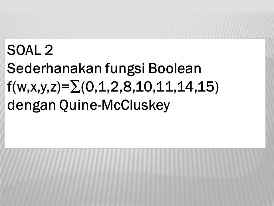 SOAL 2 Sederhanakan fungsi Boolean f(w,x,y,z)=∑(0,1,2,8,10,11,14,15) dengan Quine-McCluskey