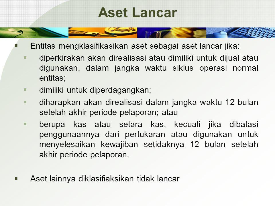 Aset Lancar  Entitas mengklasifikasikan aset sebagai aset lancar jika:  diperkirakan akan direalisasi atau dimiliki untuk dijual atau digunakan, dal
