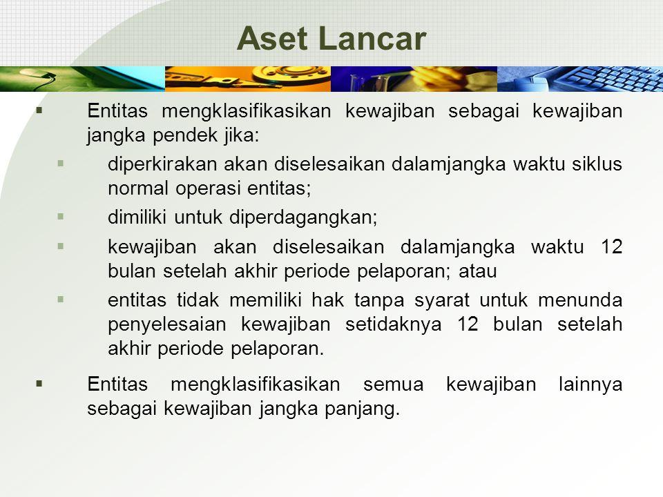 Aset Lancar  Entitas mengklasifikasikan kewajiban sebagai kewajiban jangka pendek jika:  diperkirakan akan diselesaikan dalamjangka waktu siklus nor