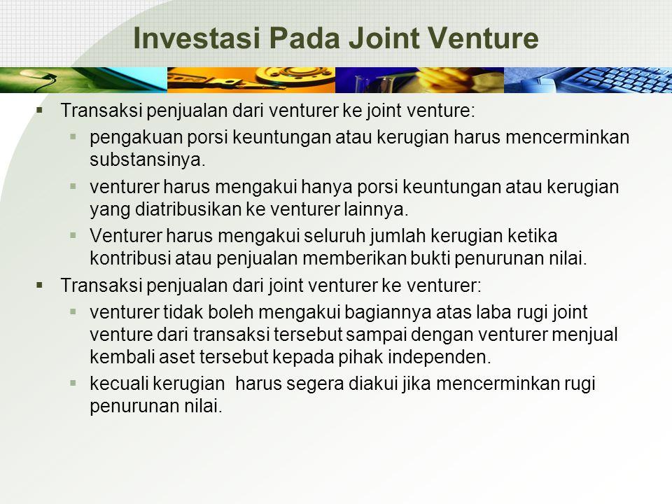 Investasi Pada Joint Venture  Transaksi penjualan dari venturer ke joint venture:  pengakuan porsi keuntungan atau kerugian harus mencerminkan subst