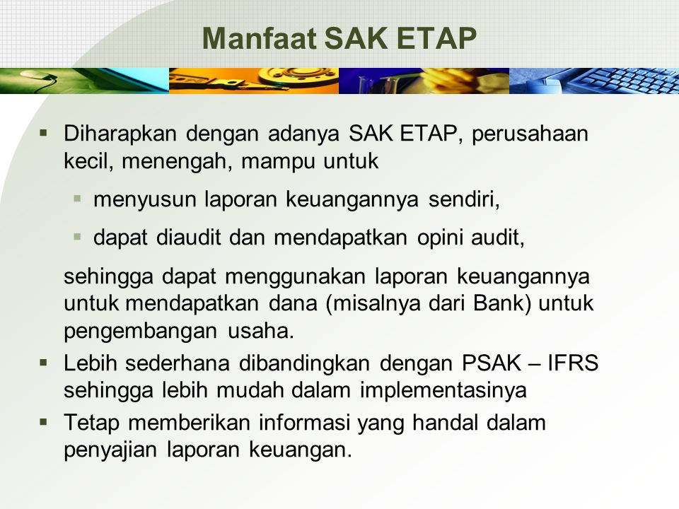 SAK UMUMSAK ETAP Biaya perolehan atau nilai realisasi neto (mana lebih rendah) Sama FIFO dan rata-rata tertimbangSama Persediaan pialang-pedagang komoditi menggunakan fair value Tidak ada Persediaan pemberi jasaSama Persediaan
