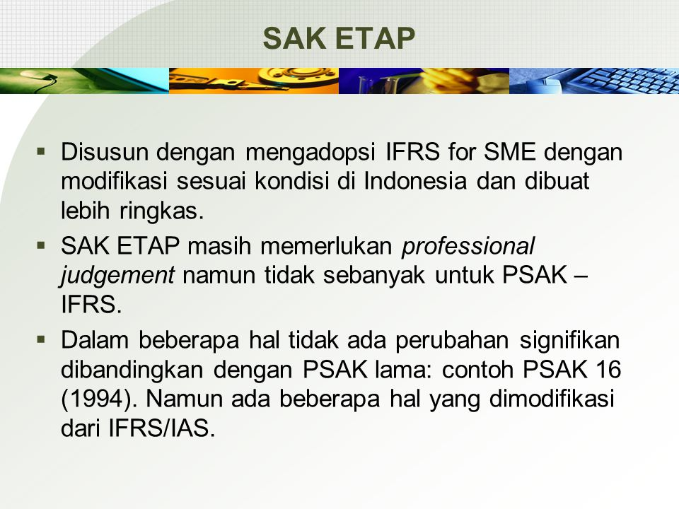 SAK ETAP  Disusun dengan mengadopsi IFRS for SME dengan modifikasi sesuai kondisi di Indonesia dan dibuat lebih ringkas.  SAK ETAP masih memerlukan