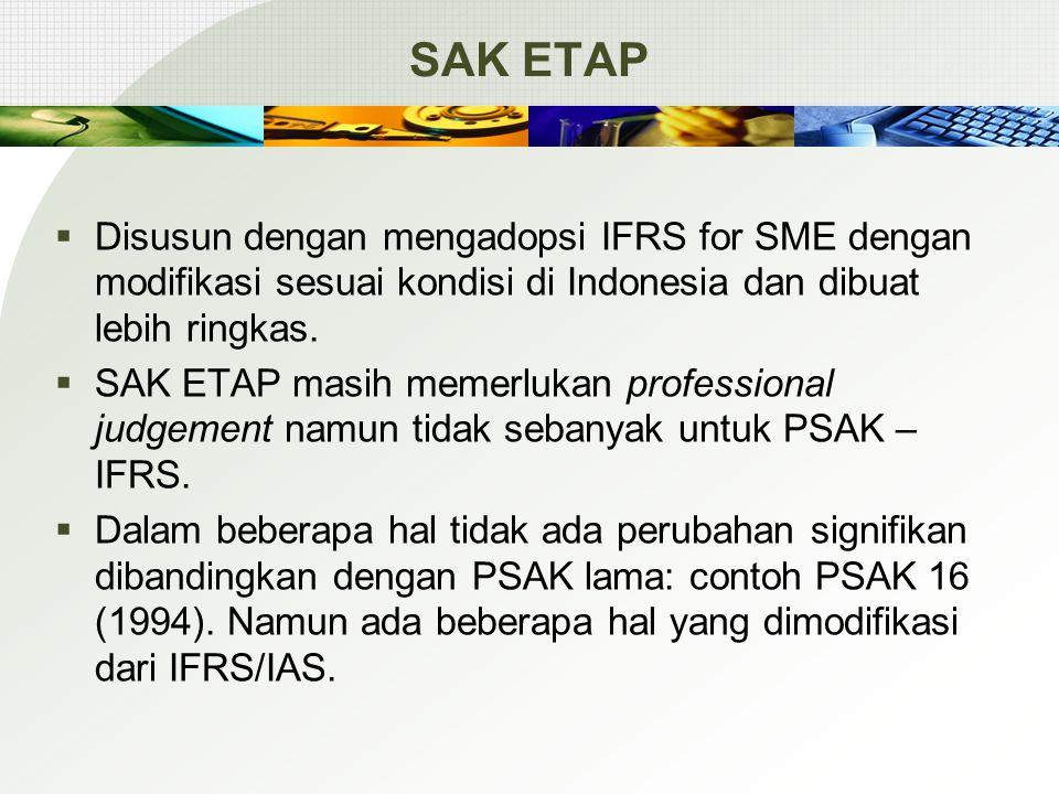 SAK ETAP  PSAK yang disederhanakan:  Pilihan pada alternatif standar yang lebih sederhana  Penyederhaaan pengakuan dan pengukuran  Mengurangi pengungkapan  Penyederhanaan Merupakan standar yang berdiri sendiri secara keseluruhan (stand alone)