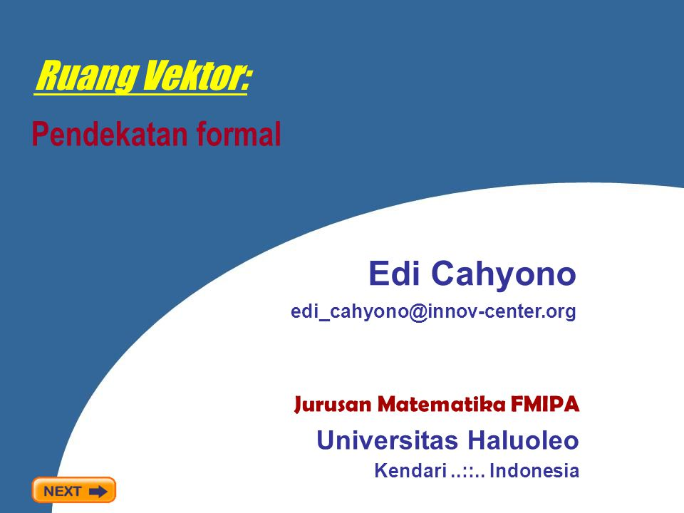 Ruang Vektor: Pendekatan formal Edi Cahyono edi_cahyono@innov-center.org Jurusan Matematika FMIPA Universitas Haluoleo Kendari..::..