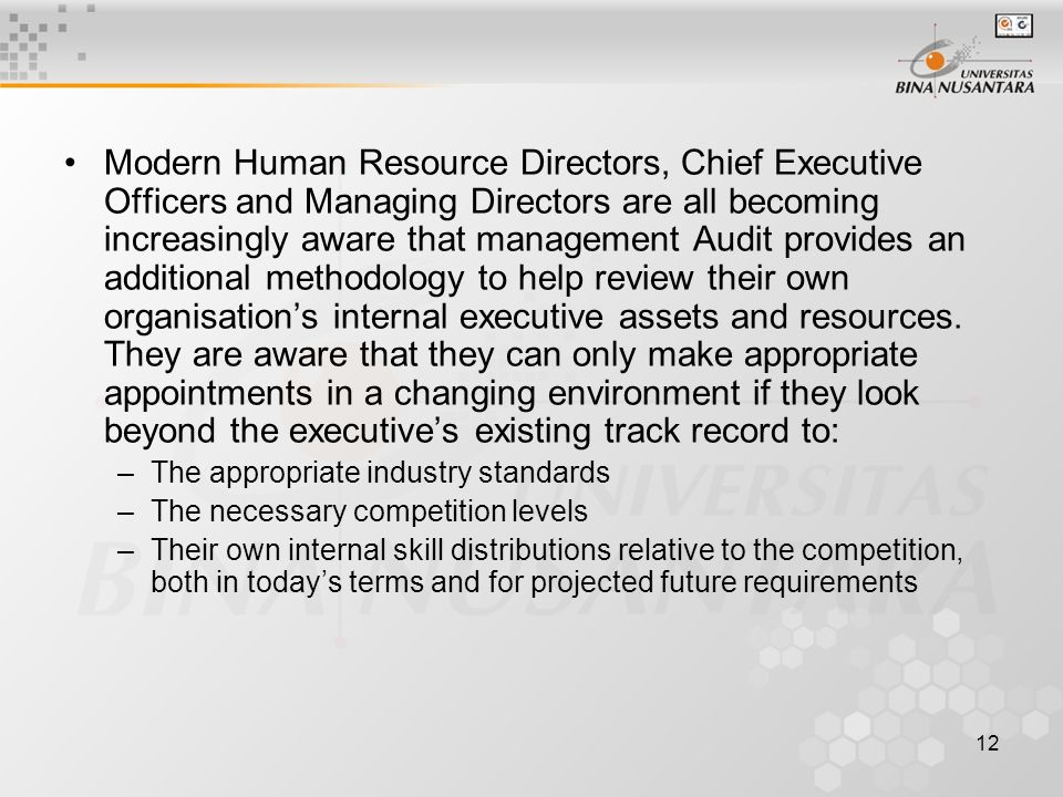 12 Modern Human Resource Directors, Chief Executive Officers and Managing Directors are all becoming increasingly aware that management Audit provides an additional methodology to help review their own organisation's internal executive assets and resources.