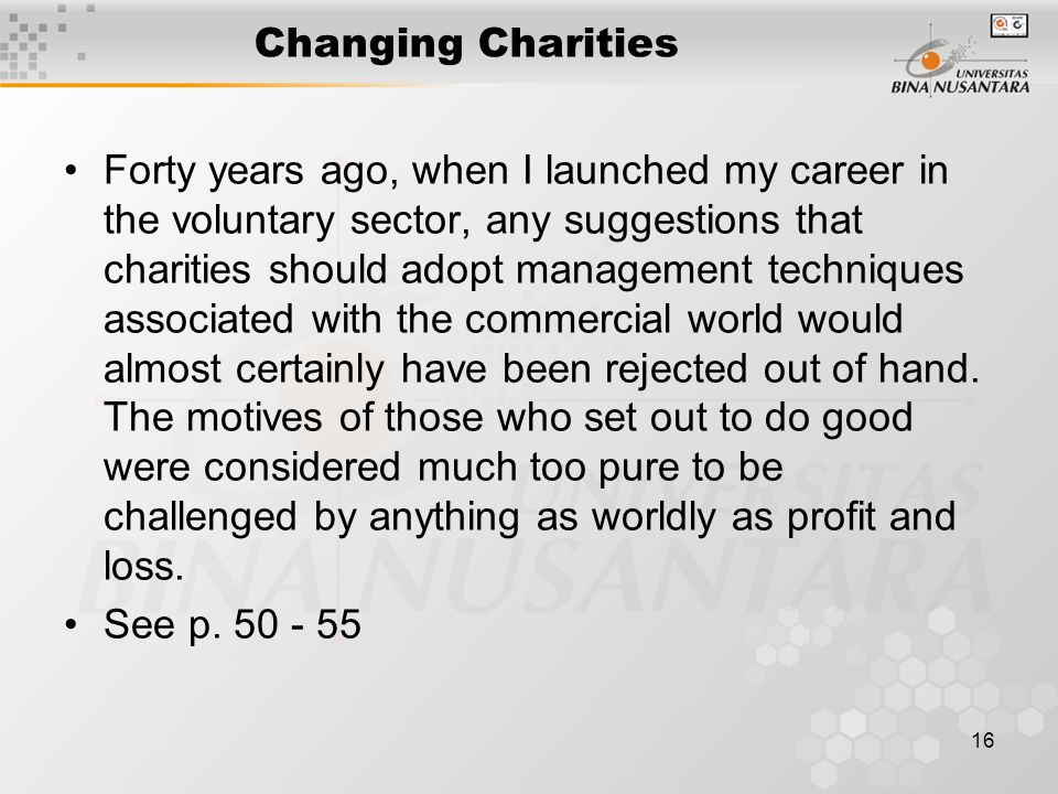 16 Changing Charities Forty years ago, when I launched my career in the voluntary sector, any suggestions that charities should adopt management techniques associated with the commercial world would almost certainly have been rejected out of hand.