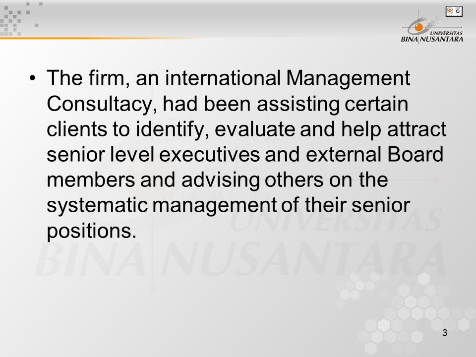3 The firm, an international Management Consultacy, had been assisting certain clients to identify, evaluate and help attract senior level executives and external Board members and advising others on the systematic management of their senior positions.