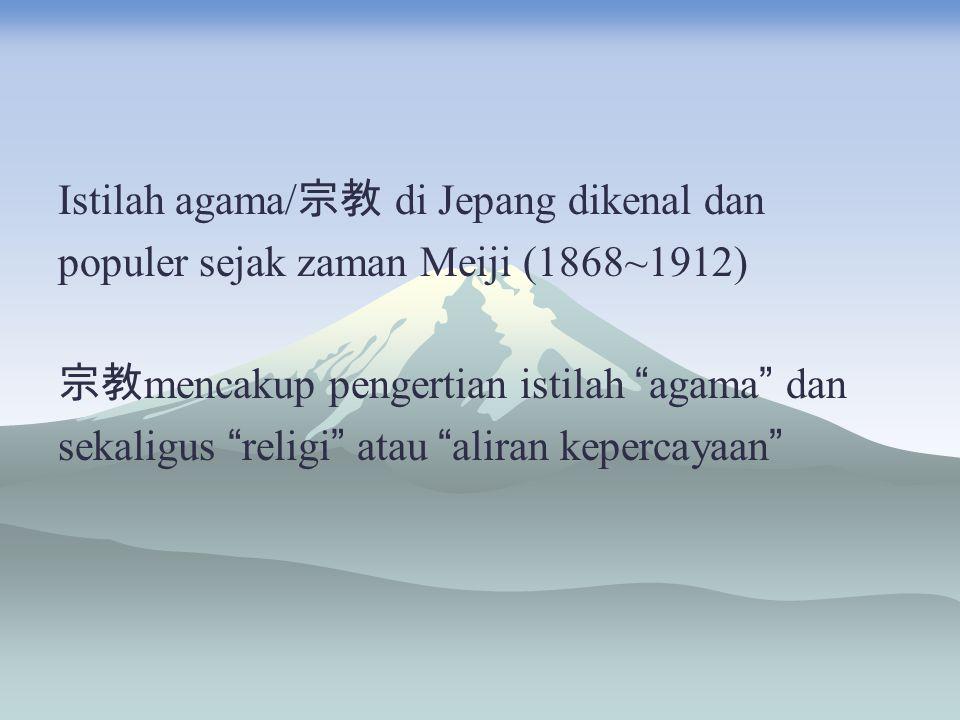 """Istilah agama/ 宗教 di Jepang dikenal dan populer sejak zaman Meiji (1868~1912) 宗教 mencakup pengertian istilah """" agama """" dan sekaligus """" religi """" atau """""""