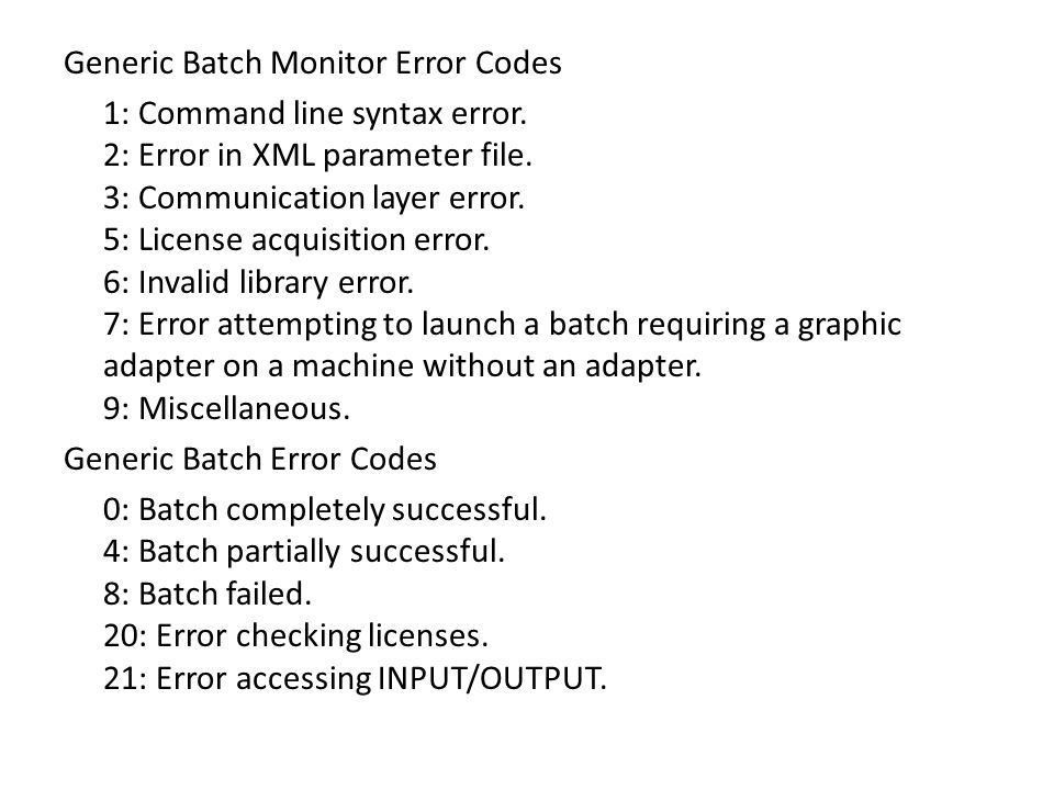 Generic Batch Monitor Error Codes 1: Command line syntax error. 2: Error in XML parameter file. 3: Communication layer error. 5: License acquisition e