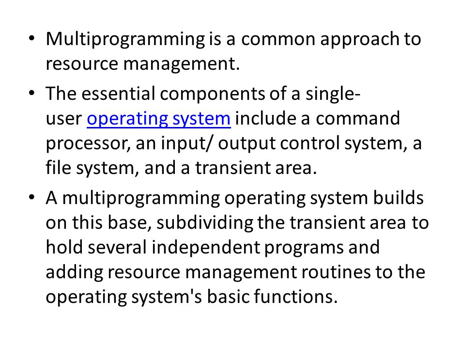 Multiprogramming is a common approach to resource management. The essential components of a single- user operating system include a command processor,