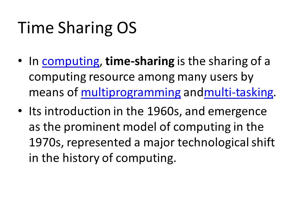 Time Sharing OS In computing, time-sharing is the sharing of a computing resource among many users by means of multiprogramming andmulti-tasking.compu
