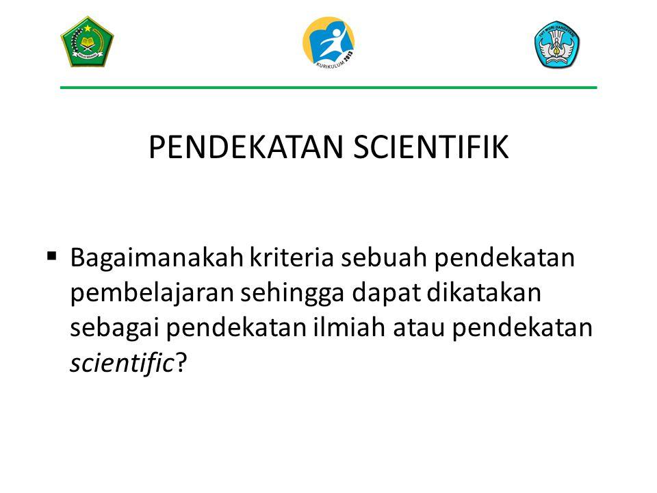 PENDEKATAN SCIENTIFIK  Bagaimanakah kriteria sebuah pendekatan pembelajaran sehingga dapat dikatakan sebagai pendekatan ilmiah atau pendekatan scient