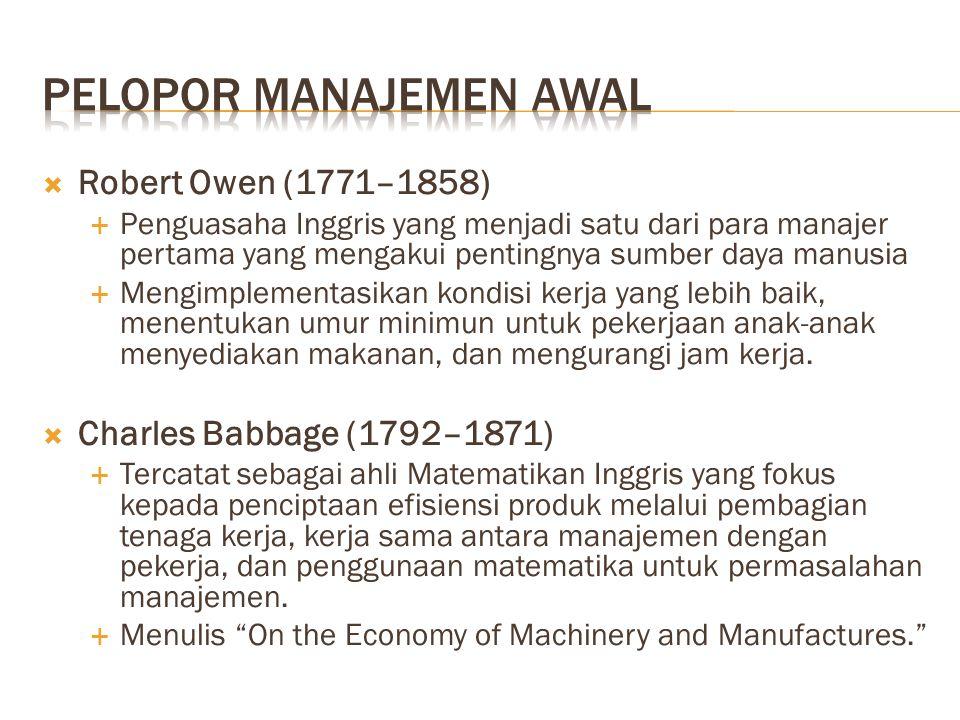  Robert Owen (1771–1858)  Penguasaha Inggris yang menjadi satu dari para manajer pertama yang mengakui pentingnya sumber daya manusia  Mengimplementasikan kondisi kerja yang lebih baik, menentukan umur minimun untuk pekerjaan anak-anak menyediakan makanan, dan mengurangi jam kerja.