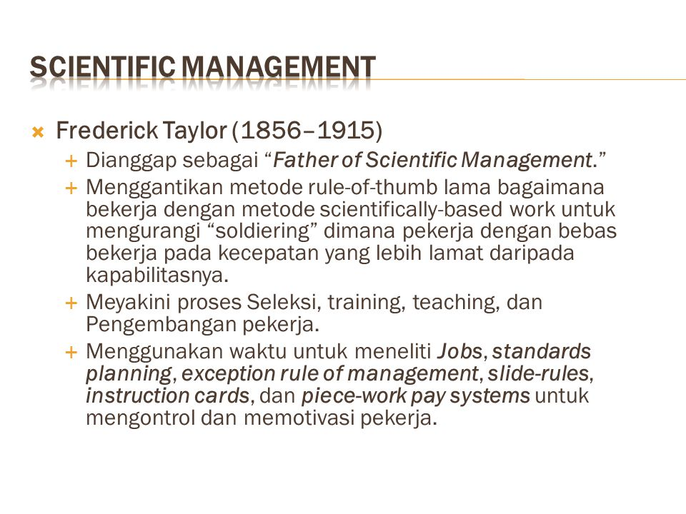  Frederick Taylor (1856–1915)  Dianggap sebagai Father of Scientific Management.  Menggantikan metode rule-of-thumb lama bagaimana bekerja dengan metode scientifically-based work untuk mengurangi soldiering dimana pekerja dengan bebas bekerja pada kecepatan yang lebih lamat daripada kapabilitasnya.