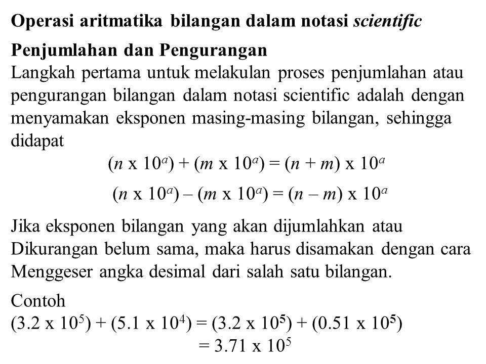 Operasi aritmatika bilangan dalam notasi scientific Penjumlahan dan Pengurangan Langkah pertama untuk melakulan proses penjumlahan atau pengurangan bilangan dalam notasi scientific adalah dengan menyamakan eksponen masing-masing bilangan, sehingga didapat (n x 10 a ) + (m x 10 a ) = (n + m) x 10 a (n x 10 a ) – (m x 10 a ) = (n – m) x 10 a Jika eksponen bilangan yang akan dijumlahkan atau Dikurangan belum sama, maka harus disamakan dengan cara Menggeser angka desimal dari salah satu bilangan.