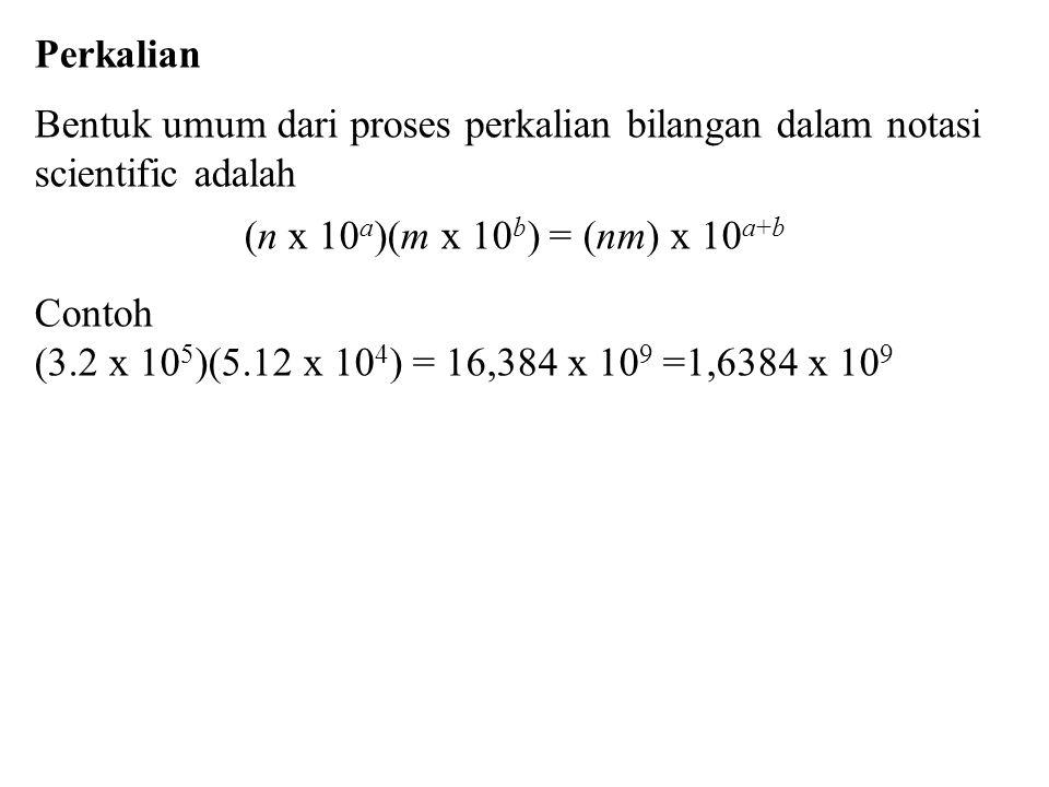 Perkalian Bentuk umum dari proses perkalian bilangan dalam notasi scientific adalah (n x 10 a )(m x 10 b ) = (nm) x 10 a+b Contoh (3.2 x 10 5 )(5.12 x 10 4 ) = 16,384 x 10 9 =1,6384 x 10 9