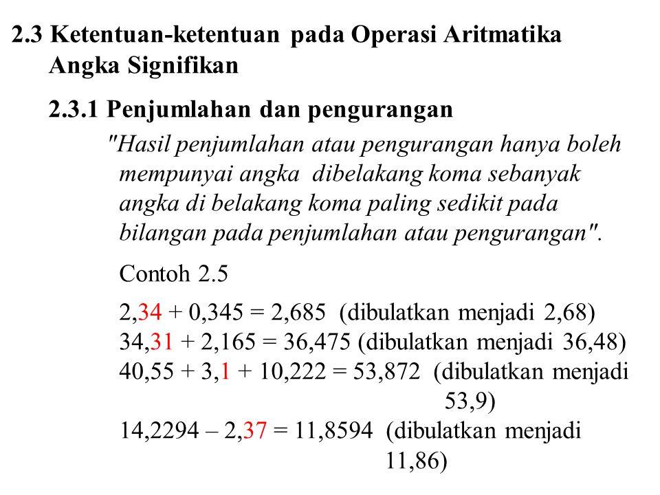 2.3 Ketentuan-ketentuan pada Operasi Aritmatika Angka Signifikan 2.3.1 Penjumlahan dan pengurangan Hasil penjumlahan atau pengurangan hanya boleh mempunyai angka dibelakang koma sebanyak angka di belakang koma paling sedikit pada bilangan pada penjumlahan atau pengurangan .