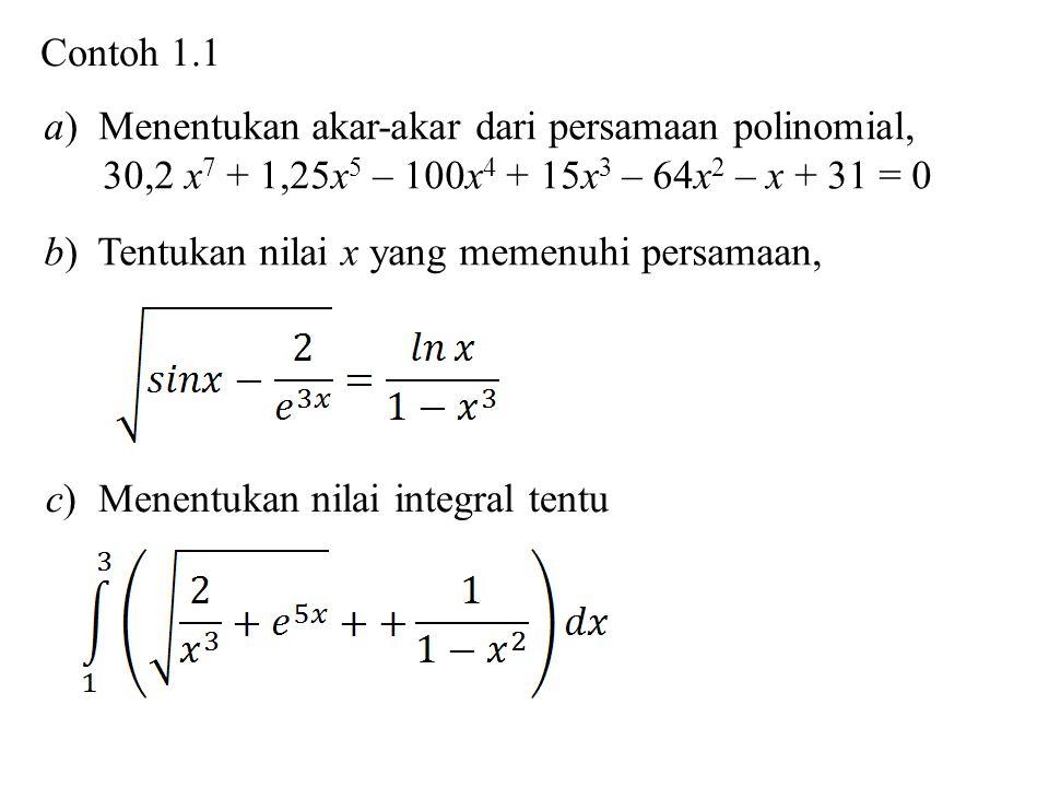 Contoh 1.1 a) Menentukan akar-akar dari persamaan polinomial, 30,2 x 7 + 1,25x 5 – 100x 4 + 15x 3 – 64x 2 – x + 31 = 0 b) Tentukan nilai x yang memenuhi persamaan, c) Menentukan nilai integral tentu